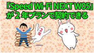 「Speed Wi-Fi NEXT W05」が2年プランで契約できる