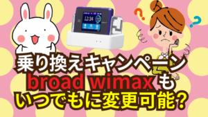 乗り換えキャンペーンでいつでもbroad wimaxに変更可能?