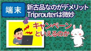 端末は新古品なのがデメリット。Triprouterは微妙。キャンペーンといえるのか