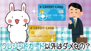 8 クレジットカード以外はダメなの?