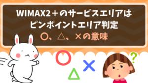 WIMAX2+のサービスエリアはピンポイントエリア判定、〇、△、×の意味