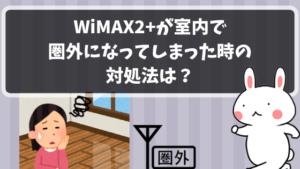 WiMAX2+が室内で圏外になってしまった時の対処法は?