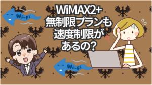 WiMAX2+の無制限プランも速度制限(通信制限)があるの?