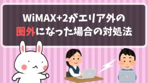WiMAX+2はエリア外の圏外になった場合の対処法