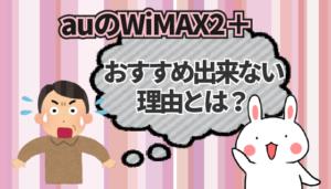 auのWiMAX2+がおすすめ出来ない理由とは?