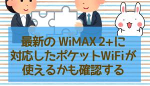 最新のWiMAX 2+に対応したポケットWiFiが使えるかも確認する