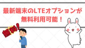 最新端末のLTEオプションが無料利用可能!