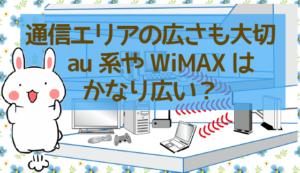 通信エリアの広さも大切、au系やWiMAXはかなり広い?