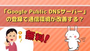 「Google Public DNSサーバー」の登録で通信環境が改善する?