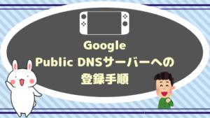 Google Public DNSサーバーへの登録手順