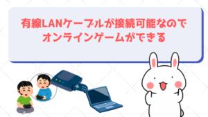 有線LANケーブルが接続可能なのでオンラインゲームができる