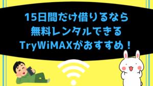 15日間だけ借りるなら無料レンタルできるTryWiMAXがおすすめ!