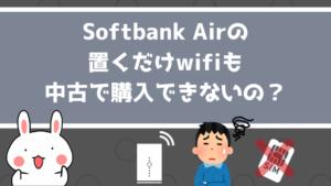 Softbank Airの置くだけwifiも中古で購入できないの?