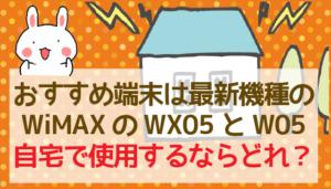 おすすめ端末は最新機種のWiMAXのWX05とW05。自宅で使用するならどれ?