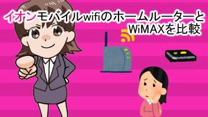 イオンモバイルwifiのホームルーターとWiMAXを比較
