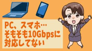 PC、スマホ…そもそも10Gbpsに対応してない